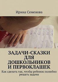 Ирина Семенова -Задачи-сказки для дошкольников и первоклашек