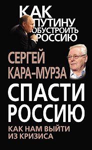 Сергей Кара-Мурза -Спасти Россию. Как нам выйти из кризиса