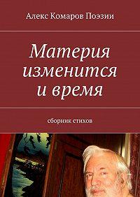 Алекс Комаров Поэзии - Материя изменится ивремя. Сборник стихов