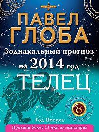 Павел Глоба -Телец. Зодиакальный прогноз на 2014 год