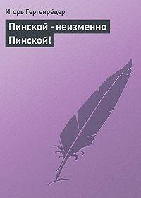 Игорь Гергенрёдер - Пинской - неизменно Пинской!