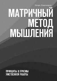 Игорь Пономарев -Матричный метод мышления. Принципы иприемы умственной работы
