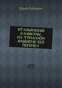 Юрий Лубочкин -Итальянские каникулы. НаТуманном Альбионе без перемен. 2010