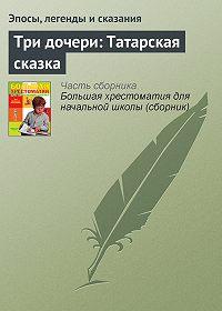 Эпосы, легенды и сказания -Три дочери: Татарская сказка