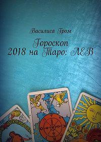 Василиса Гром -Гороскоп 2018наТаро:Лев