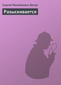 Сергей Бетев -Разыскивается