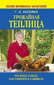 Галина Кизима -Урожайная теплица. Что когда сажать. Как удобрять и защищать
