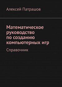 Алексей Патрашов - Математическое руководство посозданию компьютерныхигр. Справочник