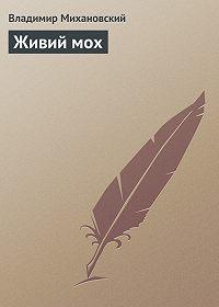 Владимир Михановский -Живий мох
