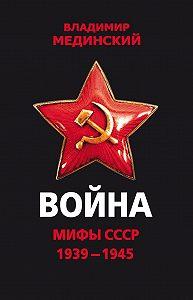 Владимир Ростиславович Мединский -Война. Мифы СССР. 1939–1945