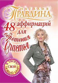 Наталия Правдина -48 аффирмаций для обретения счастья