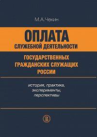 Михаил Чекин - Оплата служебной деятельности государственных гражданских служащих России: история, практика, эксперименты, перспективы