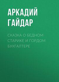 Аркадий Гайдар -Сказка о бедном старике и гордом бухгалтере