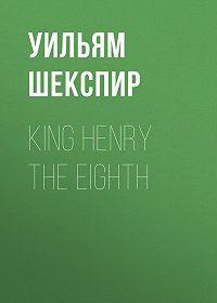 Уильям Шекспир -King Henry the Eighth