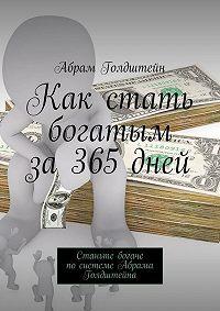 Абрам Голдштейн -Как стать богатым за365дней. Станьте богаче посистеме Абрама Голдштейна
