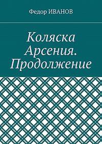 Федор Иванов -Коляска Арсения. Продолжение