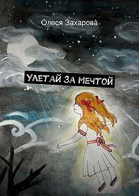 Олеся Захарова -Улетай замечтой