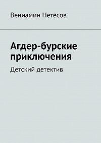 Вениамин Нетёсов -Агдер-бурские приключения. Детский детектив