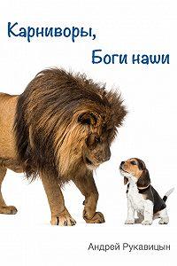 Андрей Рукавицын - Карниворы, боги наши