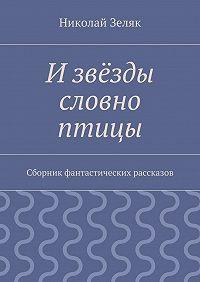 Николай Зеляк -Извёзды словно птицы. Сборник фантастических рассказов