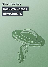 Максим Чертанов - Казнить нельзя помиловать