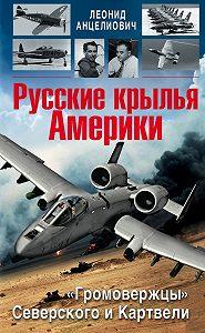 Леонид Анцелиович - Русские крылья Америки. «Громовержцы» Северского и Картвели
