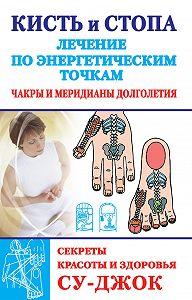 Наталья Ольшевская -Кисть и стопа: лечение по энергетическим точкам. Секреты красоты и здоровья. Су-джок