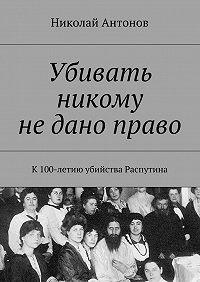 Николай Антонов -Убивать никому недано право. К 100-летию убийства Распутина