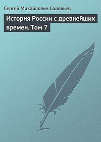 Сергей Соловьев -История России с древнейших времен. Том 7