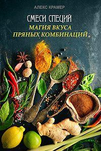 Алекс Крамер -Смеси специй. Магия вкуса пряных комбинаций