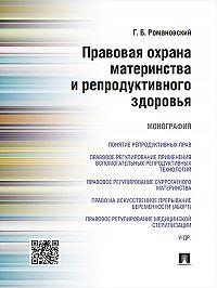 Георгий Романовский -Правовая охрана материнства и репродуктивного здоровья. Монография