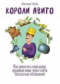 Александр Чочиев -Короли Авито. Как увеличить свой доход, продавая вещи через сайты бесплатных объявлений