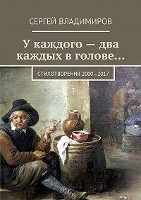 Сергей Андреевич Владимиров -У каждого – два каждых в голове… Стихотворения 2000—2017