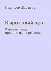 Искендер Шаршеев -Кыргызский путь. Книга для лиц, принимающих решения
