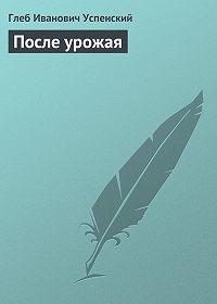 Глеб Успенский - После урожая