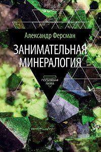 Александр Ферсман - Занимательная минералогия