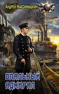 Андрей Максимушкин -Опальный адмирал