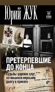 Юрий Жук -Претерпевшие до конца. Судьбы царских слуг, оставшихся верными долгу и присяге