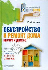 Ю. Н. Казаков - Обустройство и ремонт дома быстро и дешево. Коммуникации и интерьер своими руками всего за 2 месяца