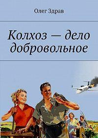 Олег Здрав -Колхоз – дело добровольное