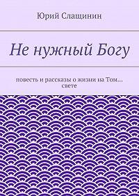Юрий Слащинин -НенужныйБогу