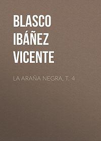 Vicente Blasco Ibáñez -La araña negra, t. 4