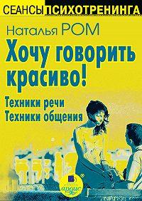Наталья Ром - Хочу говорить красиво! Техники речи. Техники общения