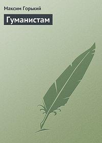 Максим Горький -Гуманистам