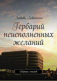 Любовь Левитина - Гербарий неисполненных желаний. Сборник стихов
