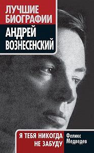 Феликс Медведев - Вознесенский. Я тебя никогда не забуду