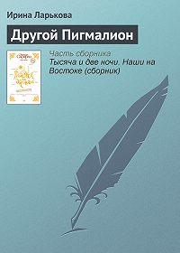 Ирина Ларькова - Другой Пигмалион