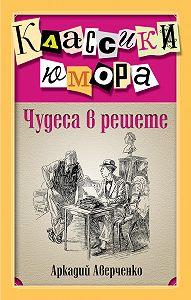 Аркадий Аверченко -Чудеса в решете (сборник)
