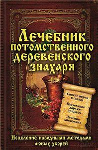 Сергей Реутов -Лечебник потомственного деревенского знахаря. Исцеление народными методами любых хворей