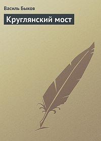 Василь Быков - Круглянский мост